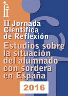 II JORNADA CIENTÍFICA DE REFLEXIÓN<br> Estudios sobre la situación del alumnado con sordera en España. 2016